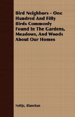 Bird Neighbors - One Hundred and Fifty Birds Commonly Found in the Gardens, Meadows, and Woods about Our Homes  N/A 9781406722390 Front Cover