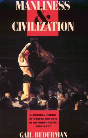 Manliness and Civilization A Cultural History of Gender and Race in the United States, 1880-1917  1995 edition cover