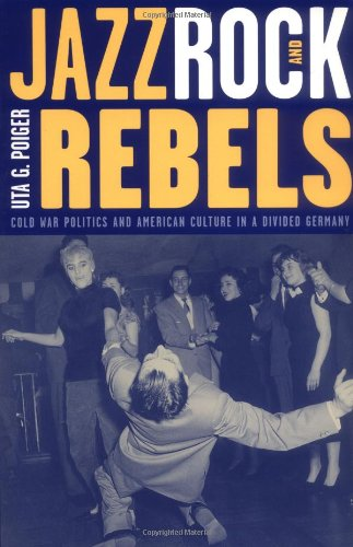 Jazz, Rock, and Rebels Cold War Politics and American Culture in a Divided Germany  2000 edition cover