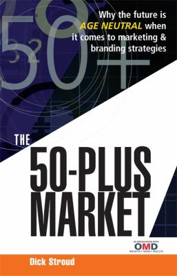 50-Plus Market Why the Future Is Age Neutral When It Comes to Marketing and Branding Strategies  2007 9780749449391 Front Cover