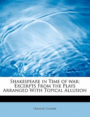 Shakespeare in Time of War; Excerpts from the Plays Arranged with Topical Allusion N/A 9781115115391 Front Cover