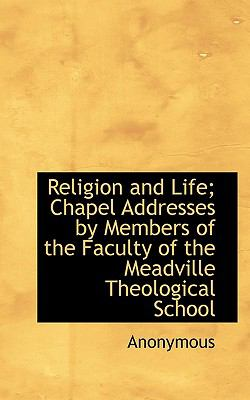 Religion and Life; Chapel Addresses by Members of the Faculty of the Meadville Theological School  N/A 9781116645392 Front Cover