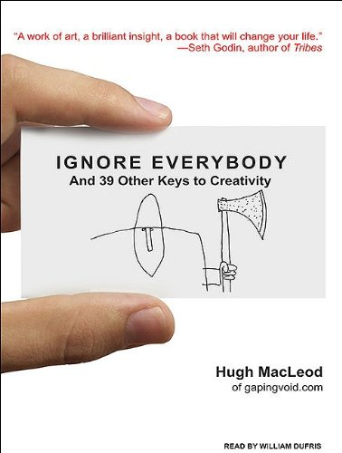 Ignore Everybody: And 39 Other Keys to Creativity  2009 9781400113392 Front Cover
