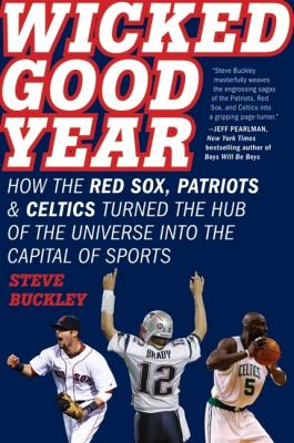 Wicked Good Year How the Red Sox, Patriots, and Celtics Turned the Hub of the Universe into the Capital of Sports N/A 9780061787393 Front Cover