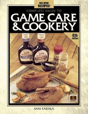 Complete Guide to Game Care and Cookery  4th 2003 (Revised) 9780873495394 Front Cover