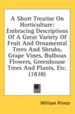 Short Treatise on Horticulture Embracing Descriptions of A Great Variety of Fruit and Ornamental Trees and Shrubs, Grape Vines, Bulbous Flowers, Gr N/A 9780548918395 Front Cover