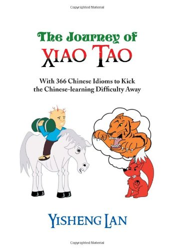 The Journey of Xiao Tao: With 366 Most Frequently Used Chinese Idioms to Kick the Chinese Learning Difficulty Away  2013 9781483634395 Front Cover