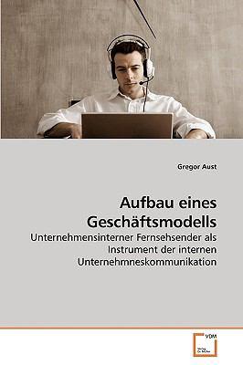 Aufbau eines Gesch�ftsmodells Unternehmensinterner Fernsehsender als Instrument der internen Unternehmneskommunikation N/A 9783836430395 Front Cover