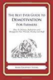 Best Ever Guide to Demotivation for Farmers How to Dismay, Dishearten and Disappoint Your Friends, Family and Staff N/A 9781484193396 Front Cover