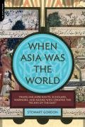 When Asia Was the World Traveling Merchants, Scholars, Warriors, and Monks Who Created the Riches of the East N/A 9780306817397 Front Cover