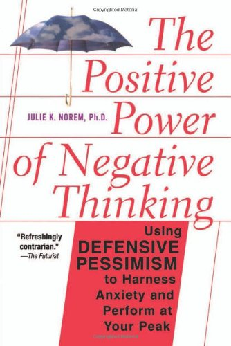 Positive Power of Negative Thinking Using Defensive Pessimism to Harness Anxiety and Perform at Your Peak  2002 (Reprint) 9780465051397 Front Cover