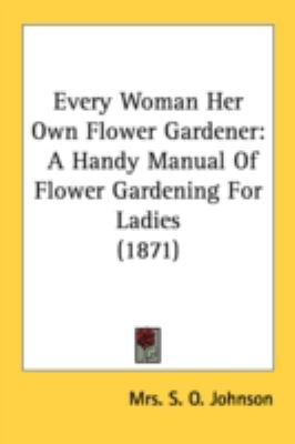 Every Woman Her Own Flower Gardener : A Handy Manual of Flower Gardening for Ladies (1871) N/A 9780548675397 Front Cover