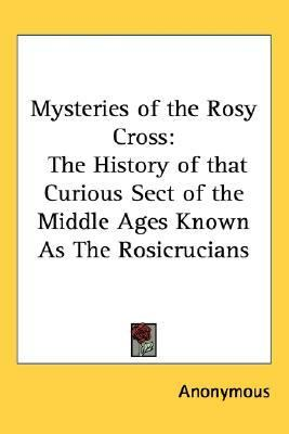 Mysteries of the Rosy Cross The History of that Curious Sect of the Middle Ages Known As the Rosicrucians N/A edition cover