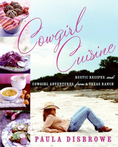 Cowgirl Cuisine Rustic Recipes and Cowgirl Adventures from a Texas Ranch  2007 9780060789398 Front Cover