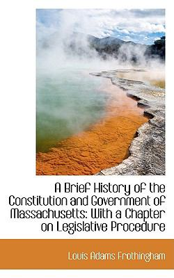 Brief History of the Constitution and Government of Massachusetts : With a Chapter on Legislative P  2009 edition cover