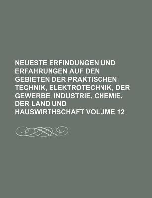 Neueste Erfindungen und Erfahrungen Auf Den Gebieten der Praktischen Technik, Elektrotechnik, der Gewerbe, Industrie, Chemie, der Land und Hauswirthsc  N/A edition cover