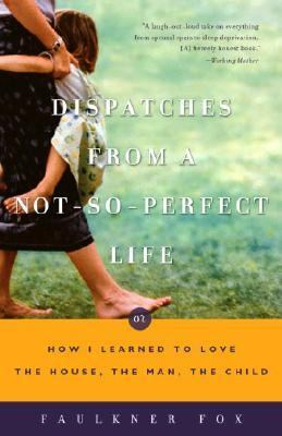 Dispatches from a Not-So-Perfect Life Or How I Learned to Love the House, the Man, the Child  2003 9781400049400 Front Cover