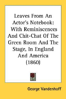 Leaves from an Actor's Notebook : With Reminiscences and Chit-Chat of the Green Room and the Stage, in England and America (1860) N/A 9780548637401 Front Cover