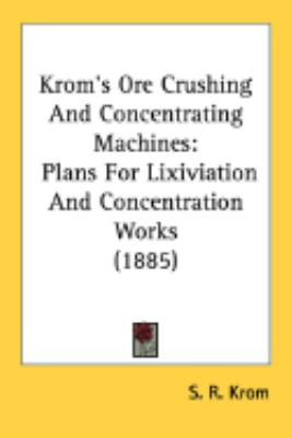 Krom's Ore Crushing And Concentrating Machines: Plans for Lixiviation and Concentration Works  2008 9780548905401 Front Cover