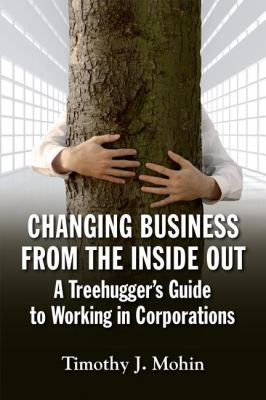 Changing Business from the Inside Out A Tree-Hugger's Guide to Working in Corporations  2012 9781609946401 Front Cover