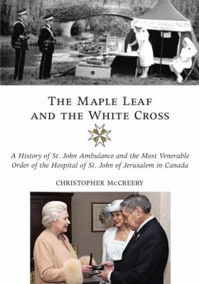 Maple Leaf and the White Cross A History of St. John Ambulance and the Most Venerable Order of the Hospital of St. John of Jerusalem in Canada  2008 9781550027402 Front Cover