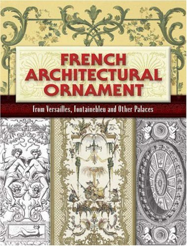 French Architectural Ornament From Versailles, Fontainebleau and Other Palaces  2007 9780486461403 Front Cover