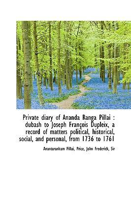 Private Diary of Ananda Ranga Pillai : Dubash to Joseph François Dupleix, a record of matters Politi N/A 9781113456403 Front Cover