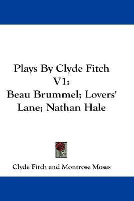 Plays by Clyde Fitch V1 Beau Brummel; Lovers' Lane; Nathan Hale N/A 9780548214404 Front Cover