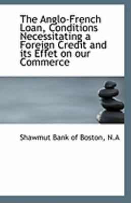 Anglo-French Loan, Conditions Necessitating a Foreign Credit and Its Effet on Our Commerce  N/A edition cover