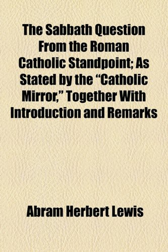 Sabbath Question from the Roman Catholic Standpoint; As Stated by the Catholic Mirror, Together with Introduction and Remarks  2010 edition cover
