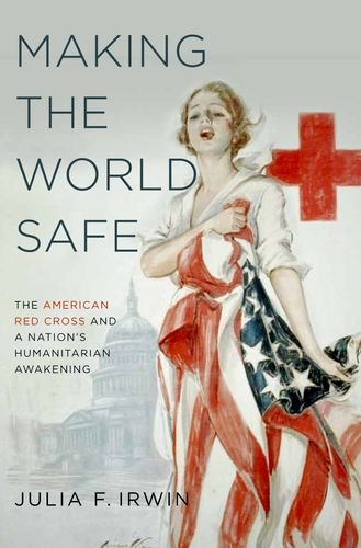 Making the World Safe The American Red Cross and a Nation's Humanitarian Awakening  2013 edition cover