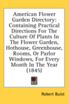 American Flower Garden Directory Containing Practical Directions for the Culture of Plants in the Flower Garden, Hothouse, Greenhouse, Rooms, or Parl N/A 9780548932407 Front Cover