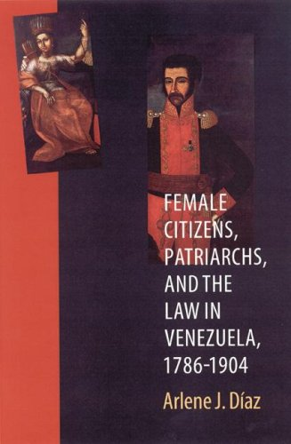 Female Citizens, Patriarchs, and the Law in Venezuela, 1786-1904   2004 edition cover