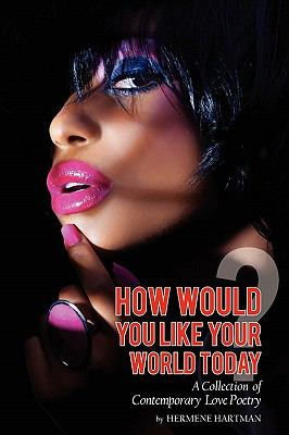 How Would You Like Your World Today? A Collection of Contemporary Love Poetry N/A edition cover