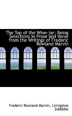 The Top of the Wine-jar: Being Selections in Prose and Verse from the Writings of Frederic Rowland Marvin  2009 edition cover