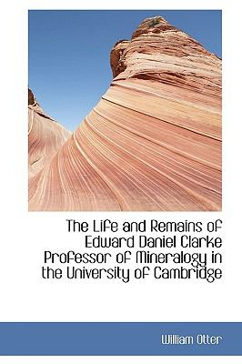 Life and Remains of Edward Daniel Clarke Professor of Mineralogy in the University of Cambridge N/A 9781115300407 Front Cover