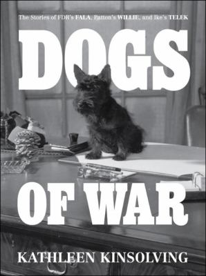 Dogs of War The Stories of FDR's Fala, Patton's Willie, and Ike's Telek  2012 9781936488407 Front Cover