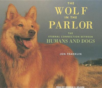 The Wolf in the Parlor: The Eternal Connection Between Humans and Dogs  2009 9781400113408 Front Cover