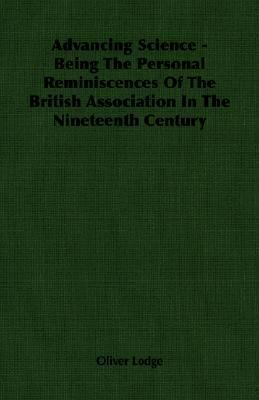 Advancing Science - Being the Personal Reminiscences of the British Association in the Nineteenth Century  N/A 9781406750409 Front Cover