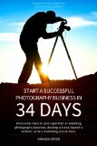 Start a Successful Photography Business in 34 Days Actionable Steps to Plan a Portrait or Wedding Photography Business, Develop a Brand, Launch a Website, Write a Marketing Plan and More N/A 9781489542410 Front Cover