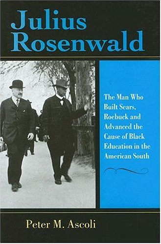 Julius Rosenwald The Man Who Built Sears, Roebuck and Advanced the Cause of Black Education in the American South  2006 edition cover