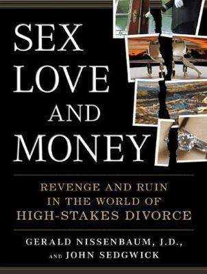 Sex, Love, and Money: Revenge and Ruin in the World of High-stakes Divorce  2010 9781400166411 Front Cover