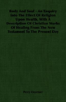 Body and Soul: An Enquiry into the Effect of Religion upon Health, With a Description of Christian Works of Healing from the New Testament to the Present Day  2007 9781406755411 Front Cover