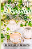 Tea at Downton Afternoon Tea Recipes from the Unofficial Guide to Downton Abbey N/A edition cover