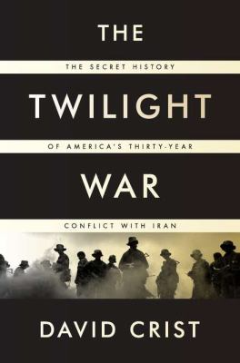Twilight War The Secret History of America's Thirty-Year Conflict with Iran  2012 edition cover