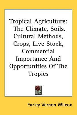 Tropical Agriculture The Climate, Soils, Cultural Methods, Crops, Live Stock, Commercial Importance and Opportunities of the Tropics N/A 9780548556412 Front Cover