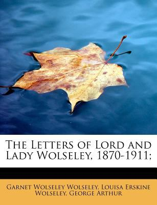 Letters of Lord and Lady Wolseley, 1870-1911; N/A 9781115630412 Front Cover