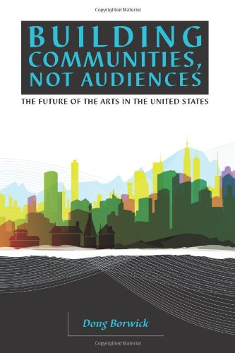 Building Communities, Not Audiences The Future of the Arts in the U. S. N/A 9780972780414 Front Cover