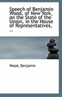 Speech of Benjamin Wood, of New York, on the State of the Union, in the House of Representatives  N/A 9781113304414 Front Cover