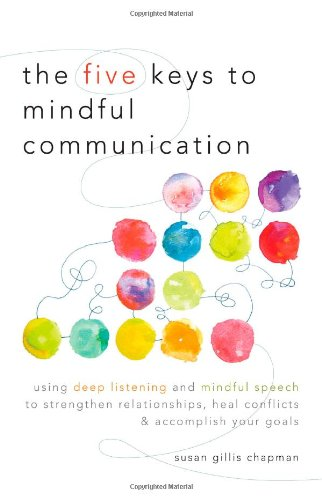 Five Keys to Mindful Communication Using Deep Listening and Mindful Speech to Strengthen Relationships, Heal Conflicts, and Accomplish Your Goals  2012 edition cover